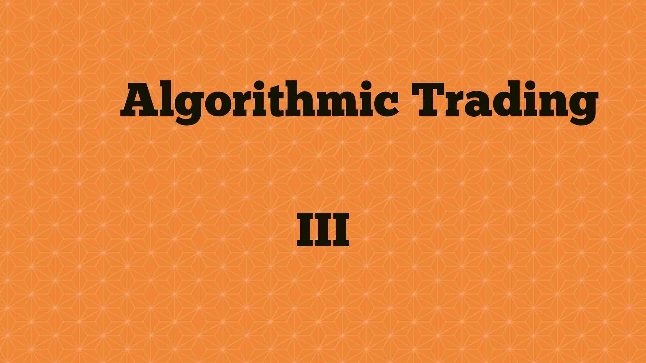 Algorithmic Trading - III